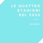 "Le quattro stagioni del 2020 ""AQUARIO"""
